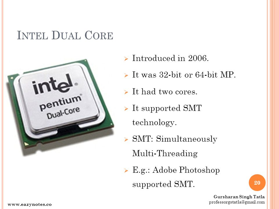 I NTEL D UAL C ORE  Introduced in 2006.  It was 32-bit or 64-bit MP.  It had two cores.  It supported SMT technology.  SMT: Simultaneously Multi-