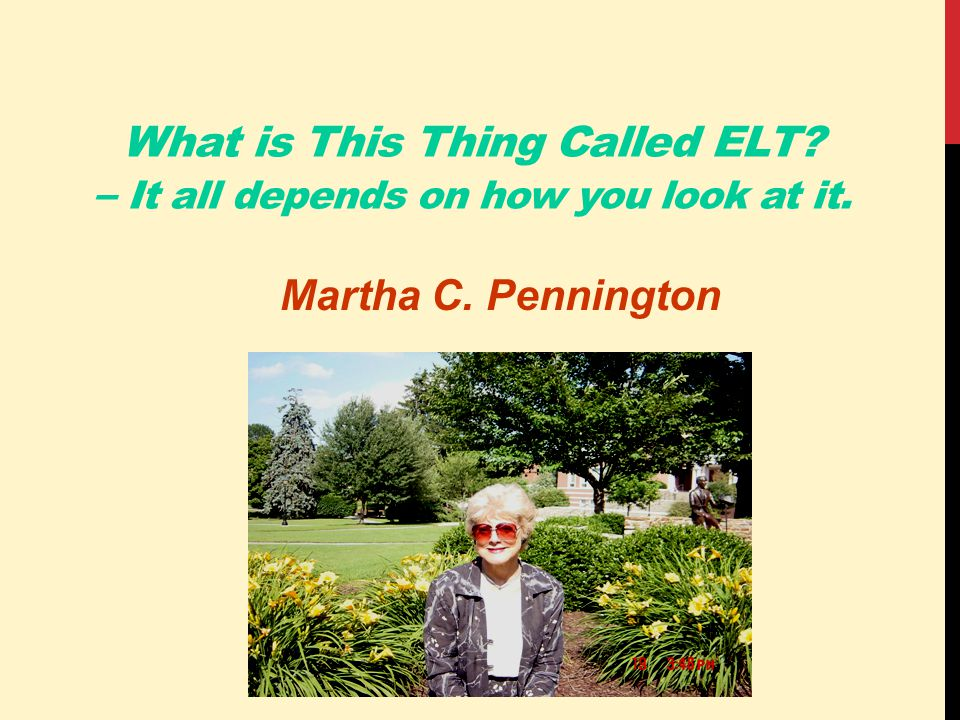 What is This Thing Called ELT – It all depends on how you look at it. Martha C. Pennington