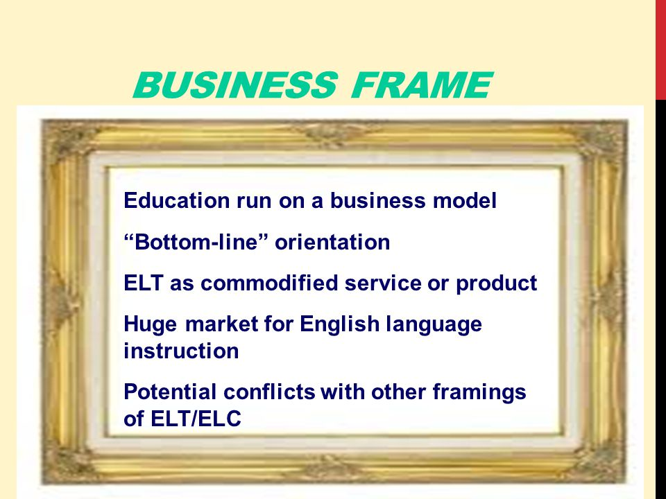 BUSINESS FRAME Education run on a business model Bottom-line orientation ELT as commodified service or product Huge market for English language instruction Potential conflicts with other framings of ELT/ELC