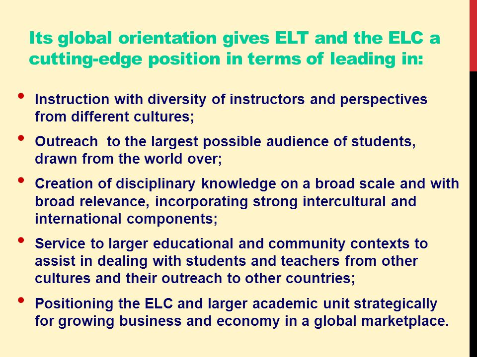 Its global orientation gives ELT and the ELC a cutting-edge position in terms of leading in: Instruction with diversity of instructors and perspectives from different cultures; Outreach to the largest possible audience of students, drawn from the world over; Creation of disciplinary knowledge on a broad scale and with broad relevance, incorporating strong intercultural and international components; Service to larger educational and community contexts to assist in dealing with students and teachers from other cultures and their outreach to other countries; Positioning the ELC and larger academic unit strategically for growing business and economy in a global marketplace.