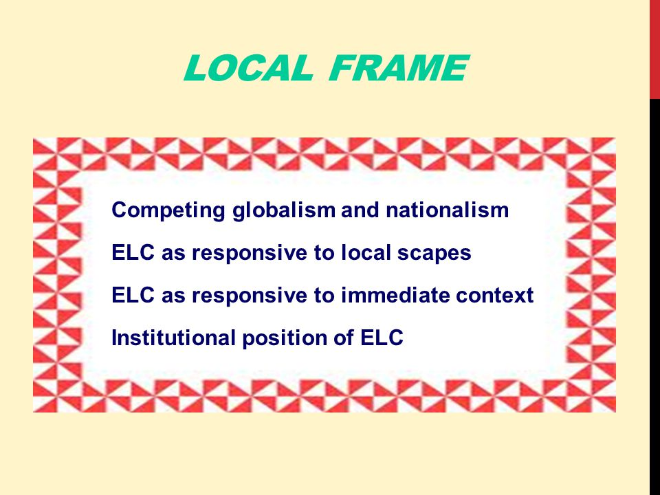 LOCAL FRAME Competing globalism and nationalism ELC as responsive to local scapes ELC as responsive to immediate context Institutional position of ELC