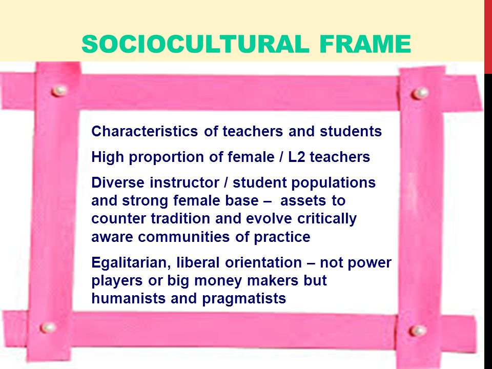 SOCIOCULTURAL FRAME Characteristics of teachers and students High proportion of female / L2 teachers Diverse instructor / student populations and strong female base – assets to counter tradition and evolve critically aware communities of practice Egalitarian, liberal orientation – not power players or big money makers but humanists and pragmatists