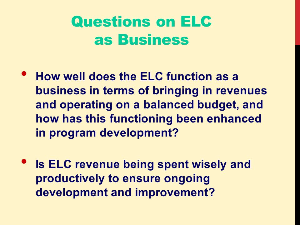 Questions on ELC as Business How well does the ELC function as a business in terms of bringing in revenues and operating on a balanced budget, and how has this functioning been enhanced in program development.