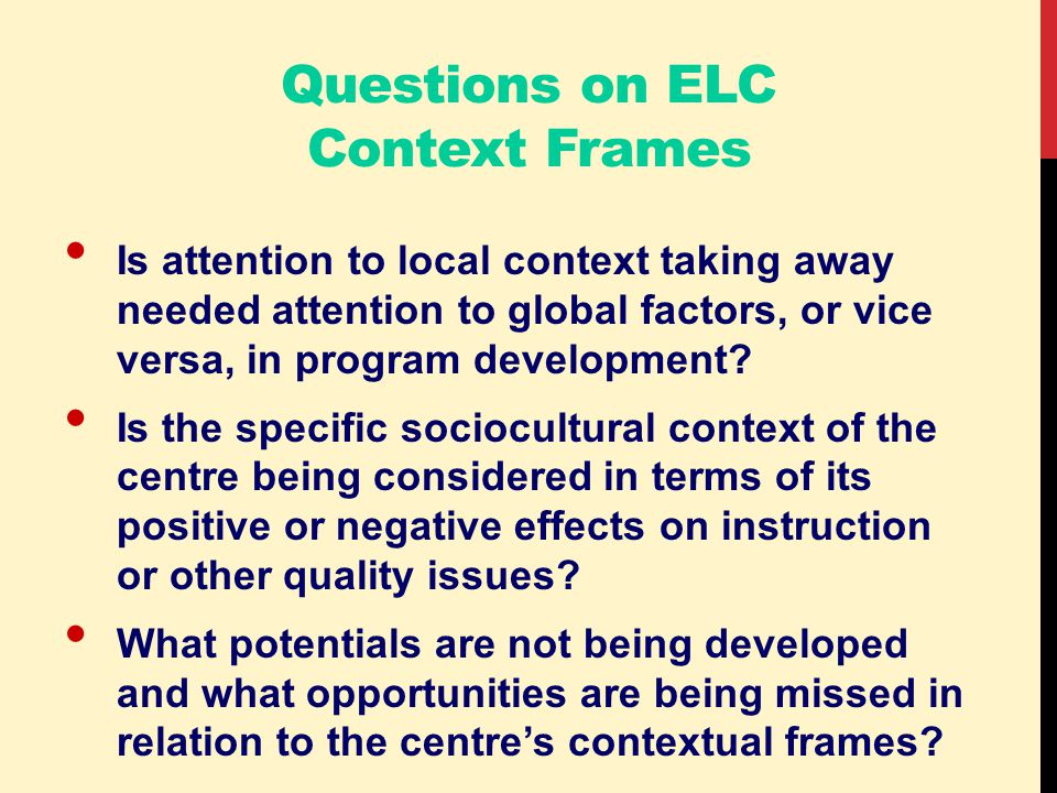 Questions on ELC Context Frames Is attention to local context taking away needed attention to global factors, or vice versa, in program development.