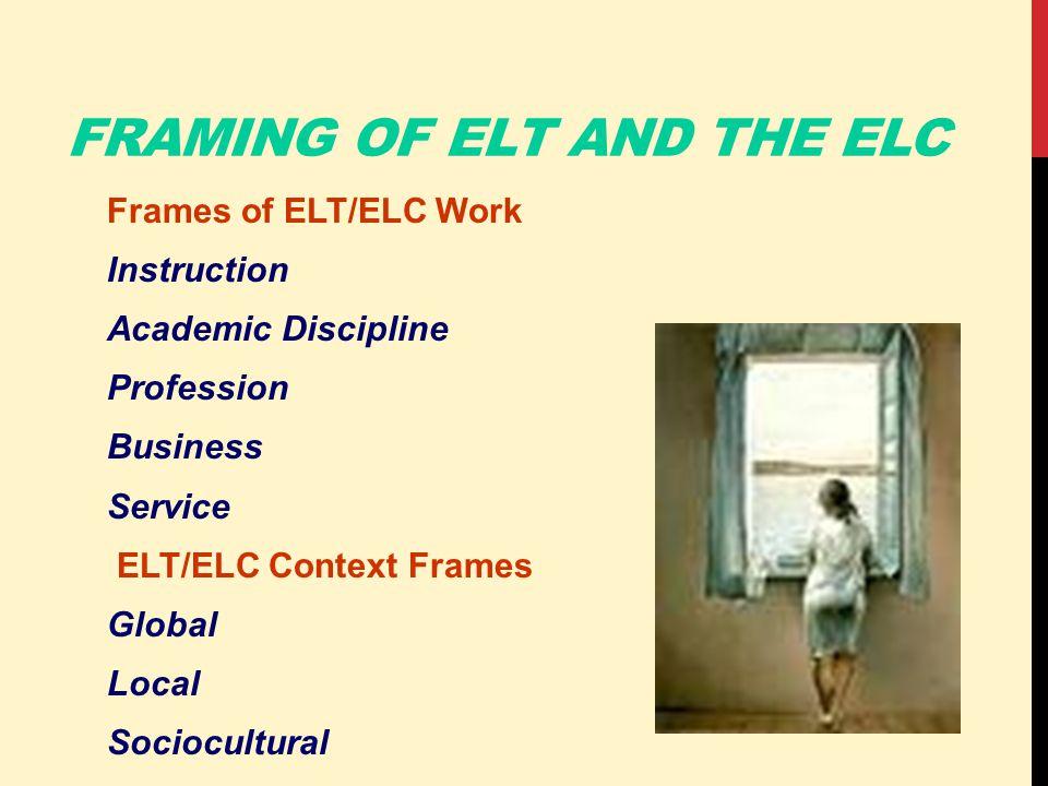 FRAMING OF ELT AND THE ELC Frames of ELT/ELC Work Instruction Academic Discipline Profession Business Service ELT/ELC Context Frames Global Local Sociocultural