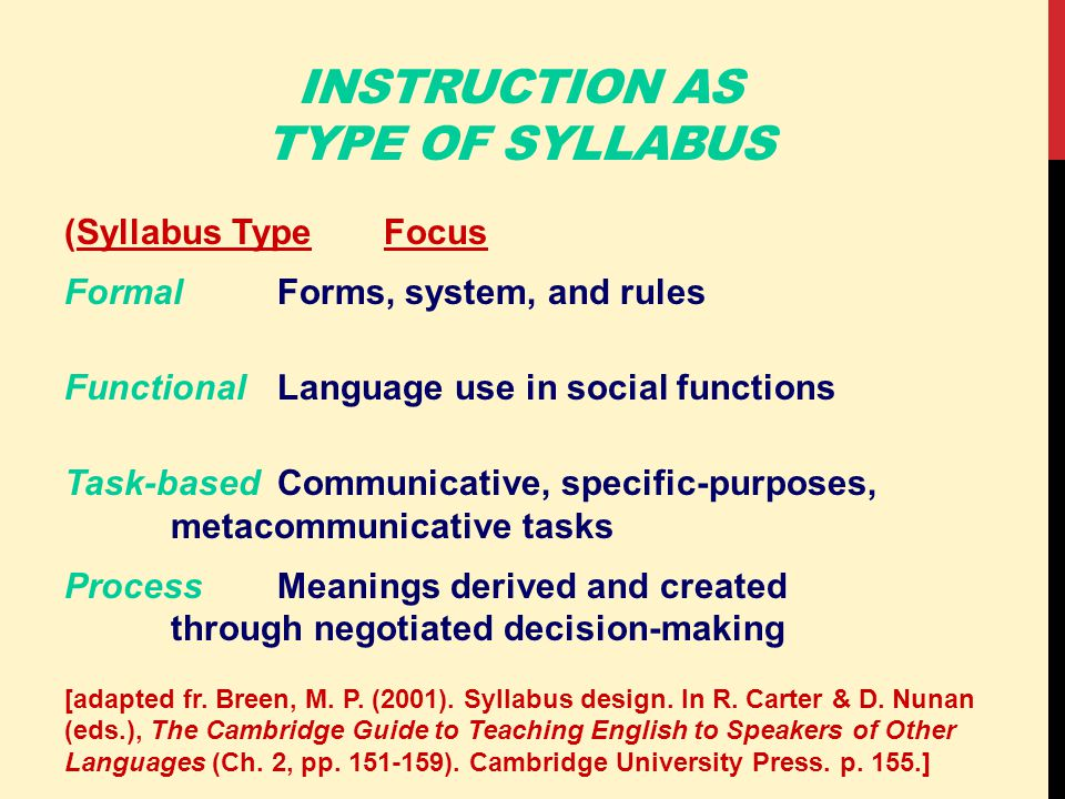 INSTRUCTION AS TYPE OF SYLLABUS (Syllabus TypeFocus FormalForms, system, and rules FunctionalLanguage use in social functions Task-basedCommunicative, specific-purposes, metacommunicative tasks ProcessMeanings derived and created through negotiated decision-making [adapted fr.