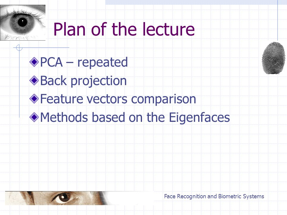 Face Recognition and Biometric Systems Plan of the lecture PCA – repeated Back projection Feature vectors comparison Methods based on the Eigenfaces