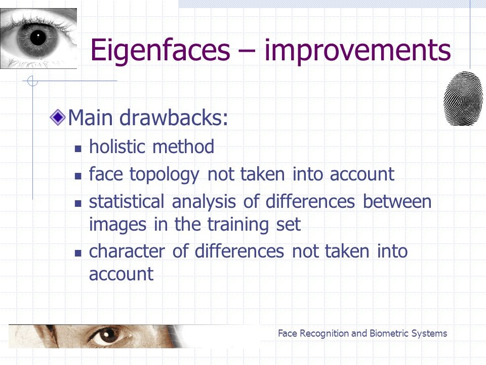 Face Recognition and Biometric Systems Eigenfaces – improvements Main drawbacks: holistic method face topology not taken into account statistical anal