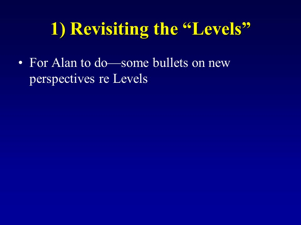 """1) Revisiting the """"Levels"""" For Alan to do—some bullets on new perspectives re Levels"""
