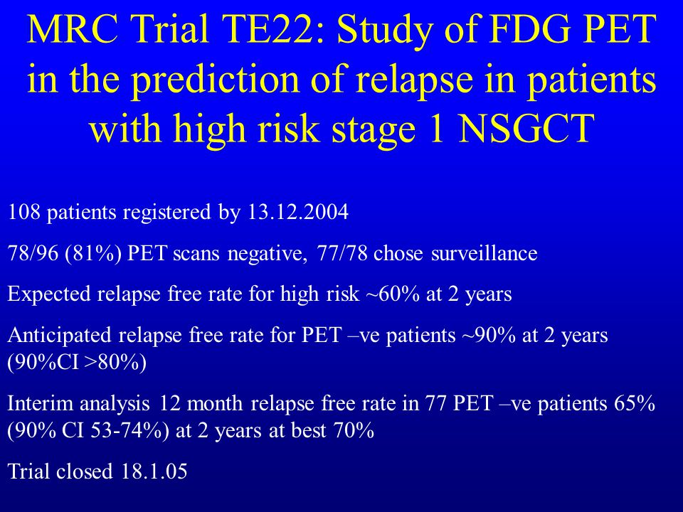 MRC Trial TE22: Study of FDG PET in the prediction of relapse in patients with high risk stage 1 NSGCT 108 patients registered by 13.12.2004 78/96 (81