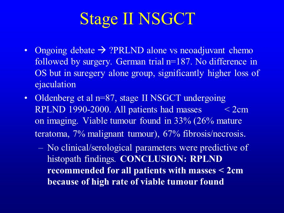 Stage II NSGCT Ongoing debate  ?PRLND alone vs neoadjuvant chemo followed by surgery. German trial n=187. No difference in OS but in suregery alone g