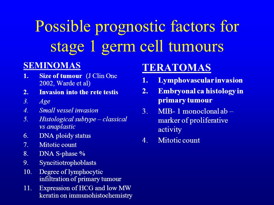Possible prognostic factors for stage 1 germ cell tumours SEMINOMAS 1.Size of tumour (J Clin Onc 2002, Warde et al) 2.Invasion into the rete testis 3.