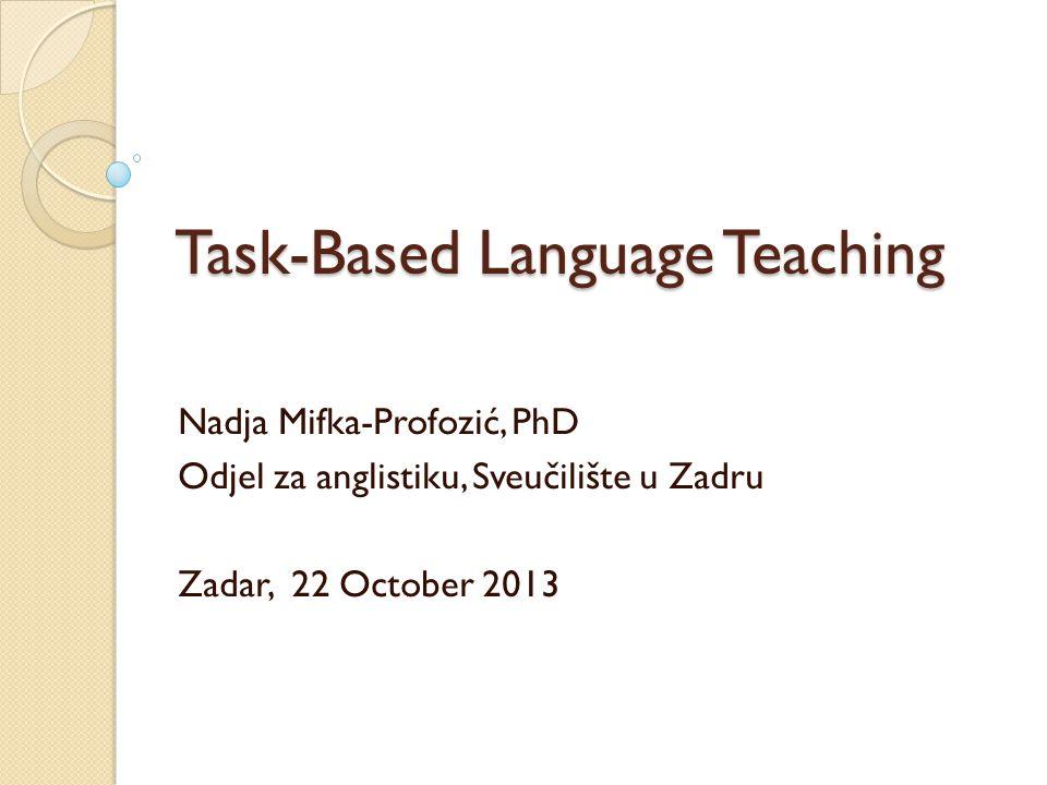 Task-Based Language Teaching Nadja Mifka-Profozić, PhD Odjel za anglistiku, Sveučilište u Zadru Zadar, 22 October 2013