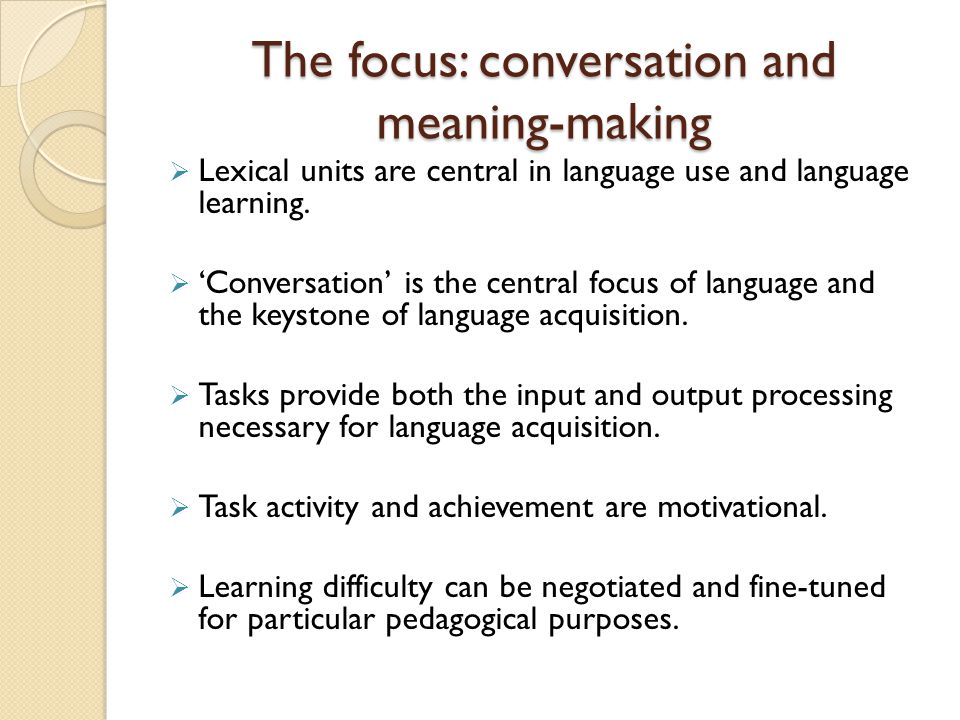 The focus: conversation and meaning-making  Lexical units are central in language use and language learning.