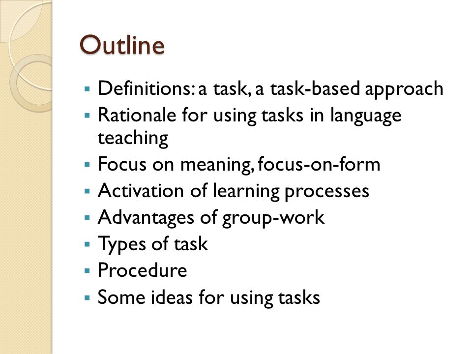 Outline  Definitions: a task, a task-based approach  Rationale for using tasks in language teaching  Focus on meaning, focus-on-form  Activation of learning processes  Advantages of group-work  Types of task  Procedure  Some ideas for using tasks