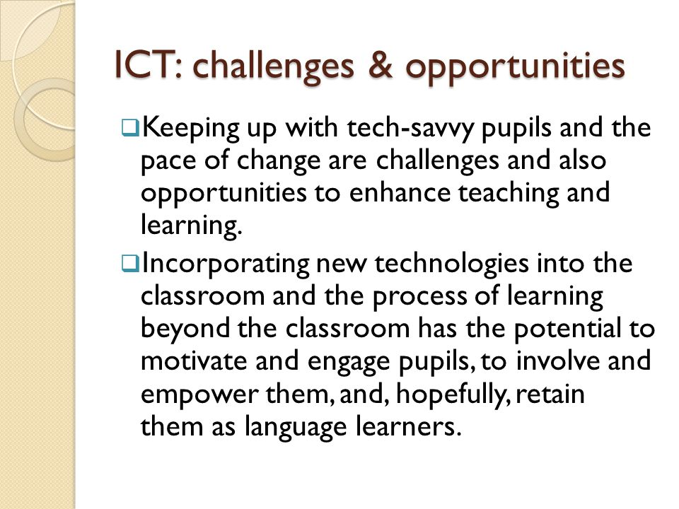 ICT: challenges & opportunities  Keeping up with tech-savvy pupils and the pace of change are challenges and also opportunities to enhance teaching and learning.
