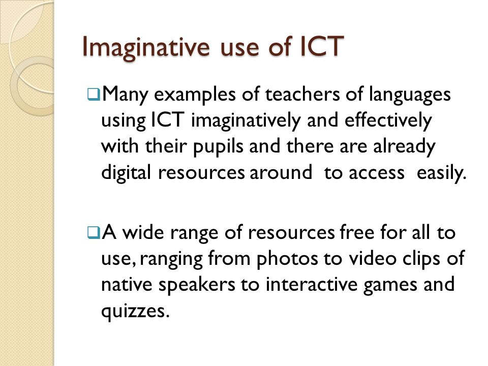 Imaginative use of ICT  Many examples of teachers of languages using ICT imaginatively and effectively with their pupils and there are already digital resources around to access easily.