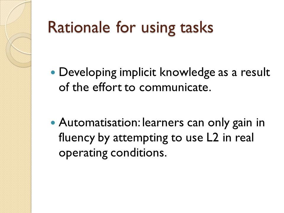 Rationale for using tasks Developing implicit knowledge as a result of the effort to communicate.