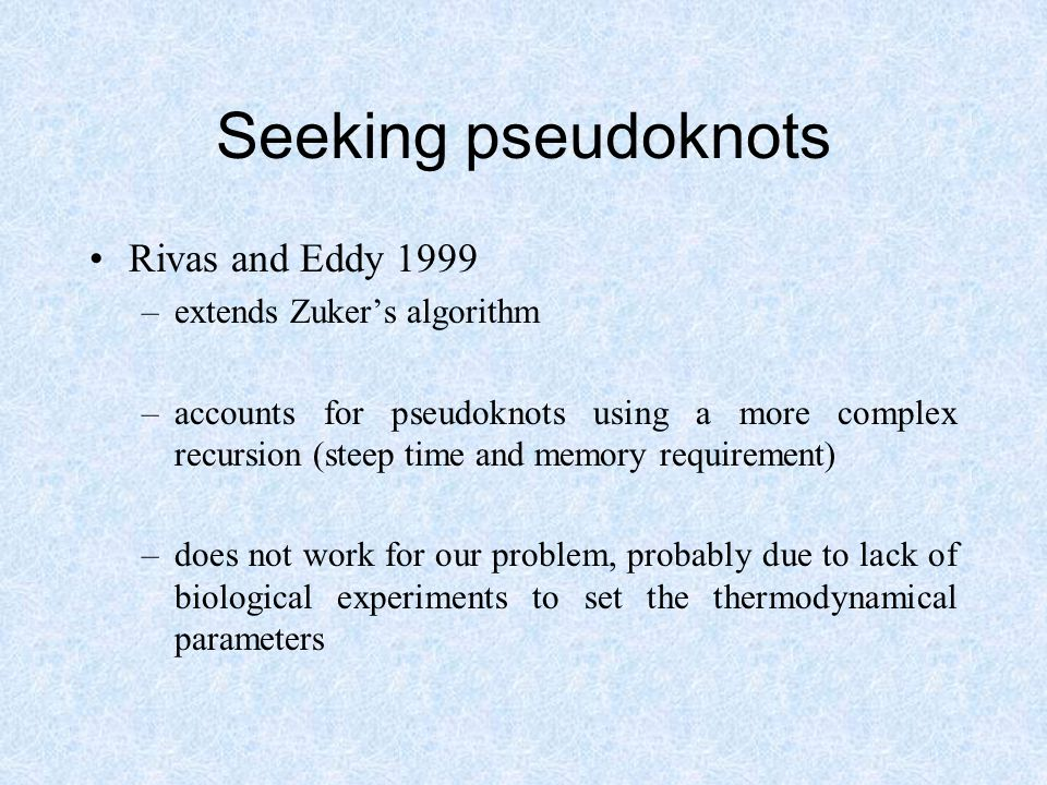 Seeking pseudoknots Rivas and Eddy 1999 –extends Zuker's algorithm –accounts for pseudoknots using a more complex recursion (steep time and memory requirement) –does not work for our problem, probably due to lack of biological experiments to set the thermodynamical parameters