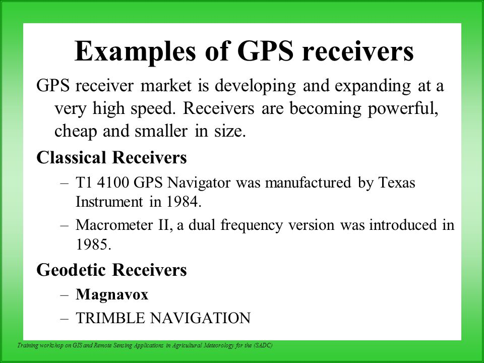 Training workshop on GIS and Remote Sensing Applications in Agricultural Meteorology for the (SADC) Examples of GPS receivers GPS receiver market is d