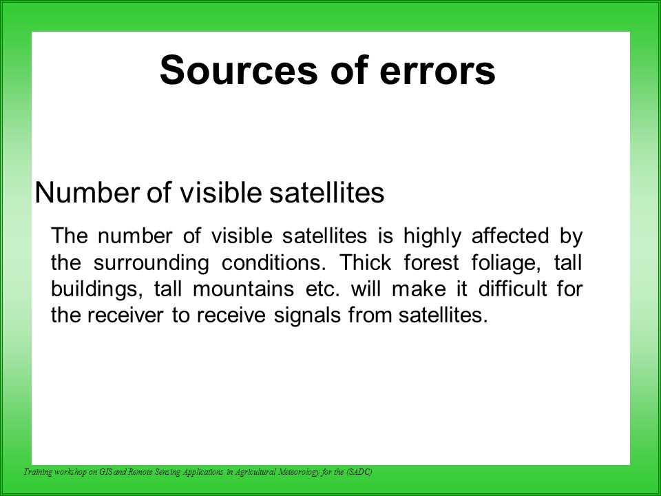 Training workshop on GIS and Remote Sensing Applications in Agricultural Meteorology for the (SADC) Sources of errors Number of visible satellites The