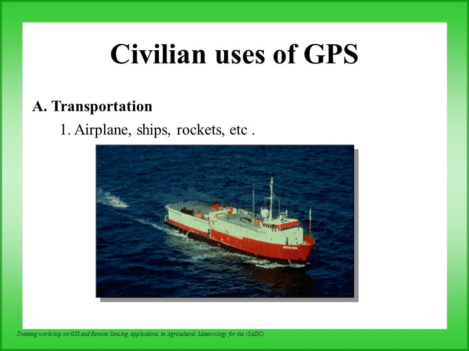Training workshop on GIS and Remote Sensing Applications in Agricultural Meteorology for the (SADC) Civilian uses of GPS A. Transportation 1. Airplane