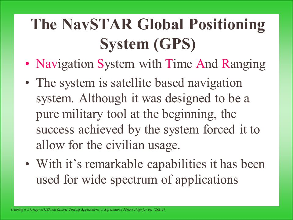 Training workshop on GIS and Remote Sensing Applications in Agricultural Meteorology for the (SADC) The NavSTAR Global Positioning System (GPS) Naviga