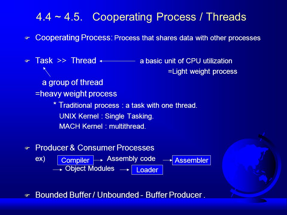 4.4 ~ 4.5. Cooperating Process / Threads F Cooperating Process: Process that shares data with other processes F Task >> Thread a basic unit of CPU uti