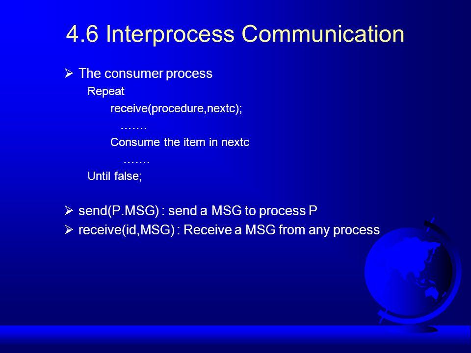 4.6 Interprocess Communication  The consumer process Repeat receive(procedure,nextc); ……. Consume the item in nextc ……. Until false;  send(P.MSG) :