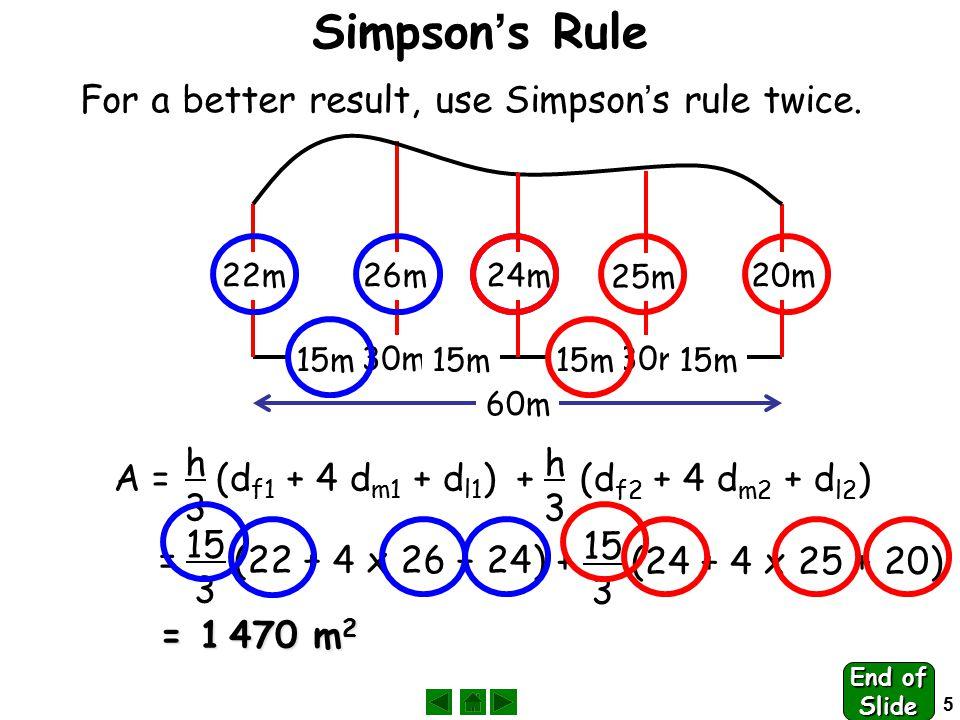5 22m24m20m 30m A = (d f1 + 4 d m1 + d l1 ) h3h3 = (22 + 4 x 26 + 24) 15 3 = 1 470 m 2 For a better result, use Simpson ' s rule twice.