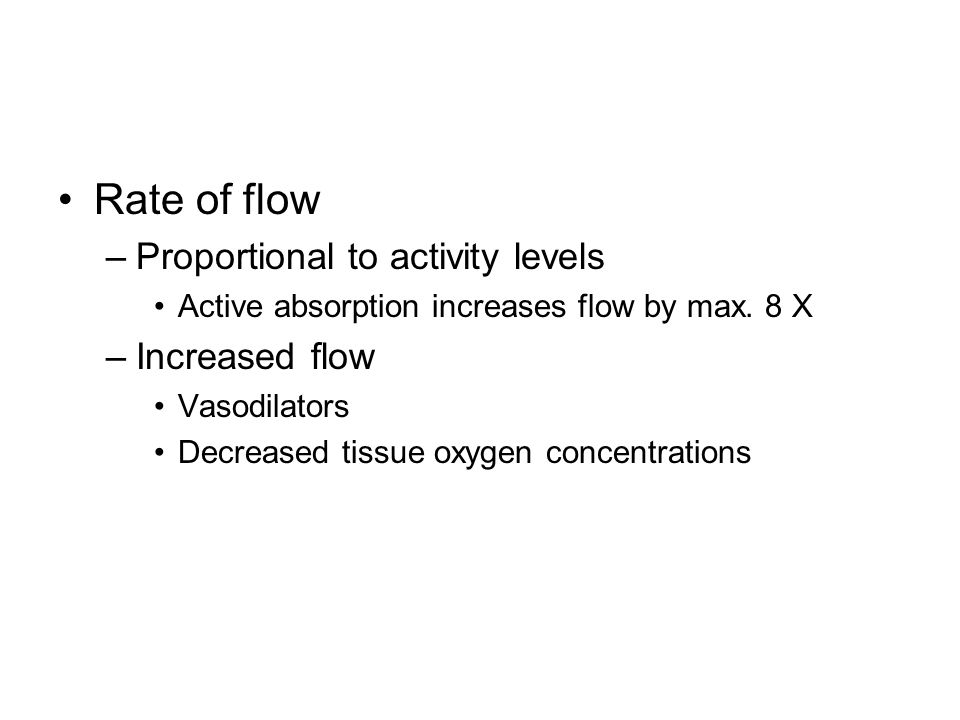 Rate of flow –Proportional to activity levels Active absorption increases flow by max.