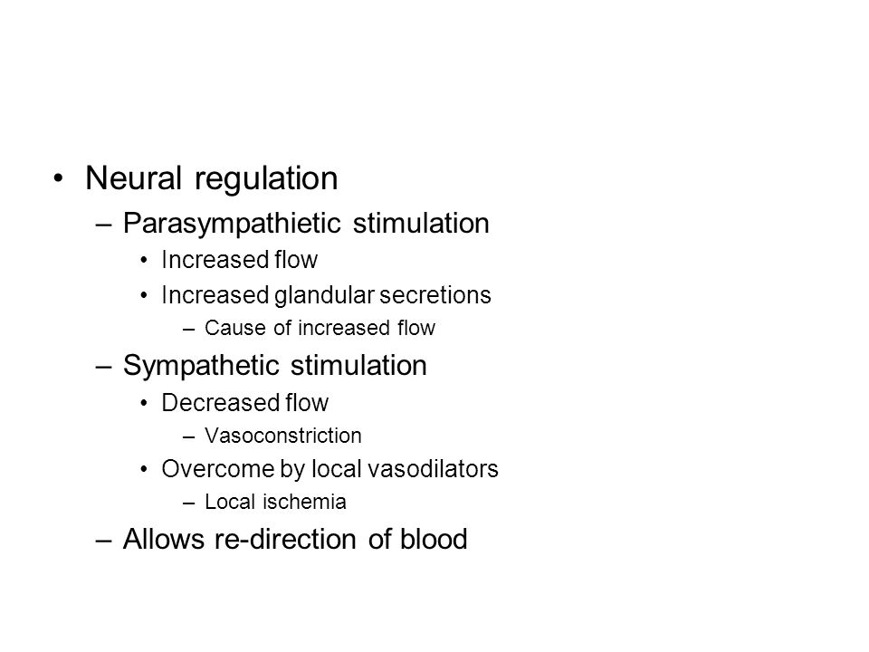 Neural regulation –Parasympathietic stimulation Increased flow Increased glandular secretions –Cause of increased flow –Sympathetic stimulation Decreased flow –Vasoconstriction Overcome by local vasodilators –Local ischemia –Allows re-direction of blood