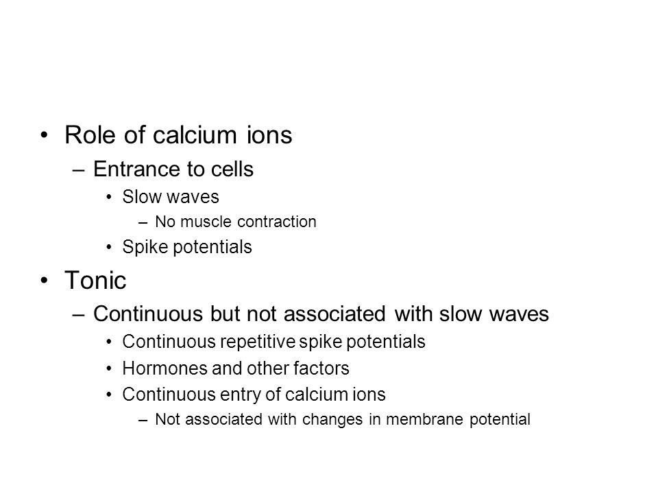 Role of calcium ions –Entrance to cells Slow waves –No muscle contraction Spike potentials Tonic –Continuous but not associated with slow waves Continuous repetitive spike potentials Hormones and other factors Continuous entry of calcium ions –Not associated with changes in membrane potential