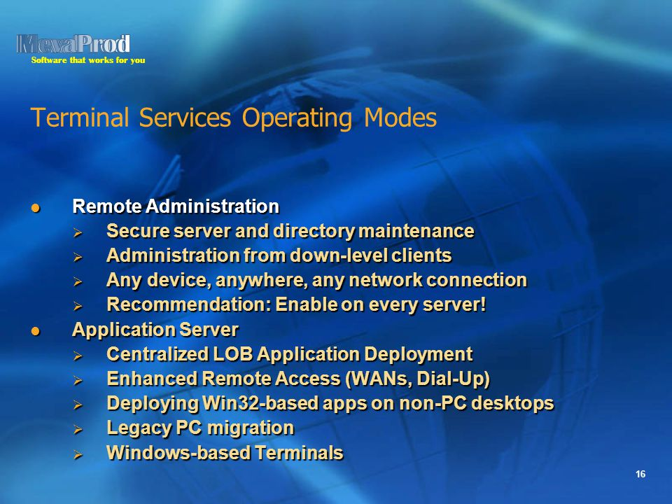Software that works for you 16 Terminal Services Operating Modes Remote Administration Remote Administration  Secure server and directory maintenance  Administration from down-level clients  Any device, anywhere, any network connection  Recommendation: Enable on every server.