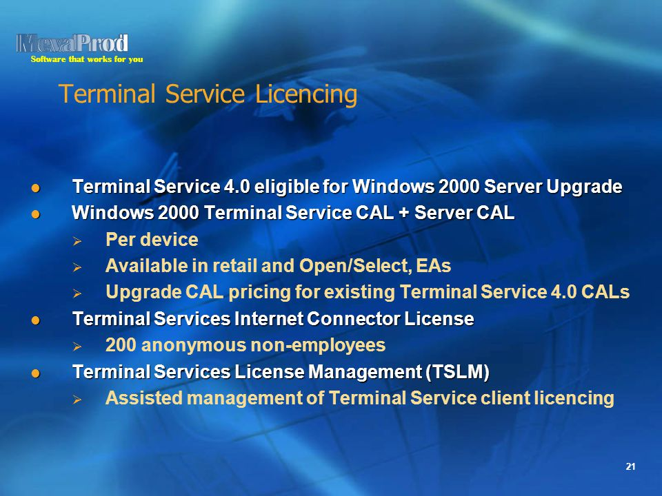 Software that works for you 21 Terminal Service Licencing Terminal Service 4.0 eligible for Windows 2000 Server Upgrade Terminal Service 4.0 eligible for Windows 2000 Server Upgrade Windows 2000 Terminal Service CAL + Server CAL Windows 2000 Terminal Service CAL + Server CAL   Per device   Available in retail and Open/Select, EAs   Upgrade CAL pricing for existing Terminal Service 4.0 CALs Terminal Services Internet Connector License Terminal Services Internet Connector License   200 anonymous non-employees Terminal Services License Management (TSLM) Terminal Services License Management (TSLM)   Assisted management of Terminal Service client licencing
