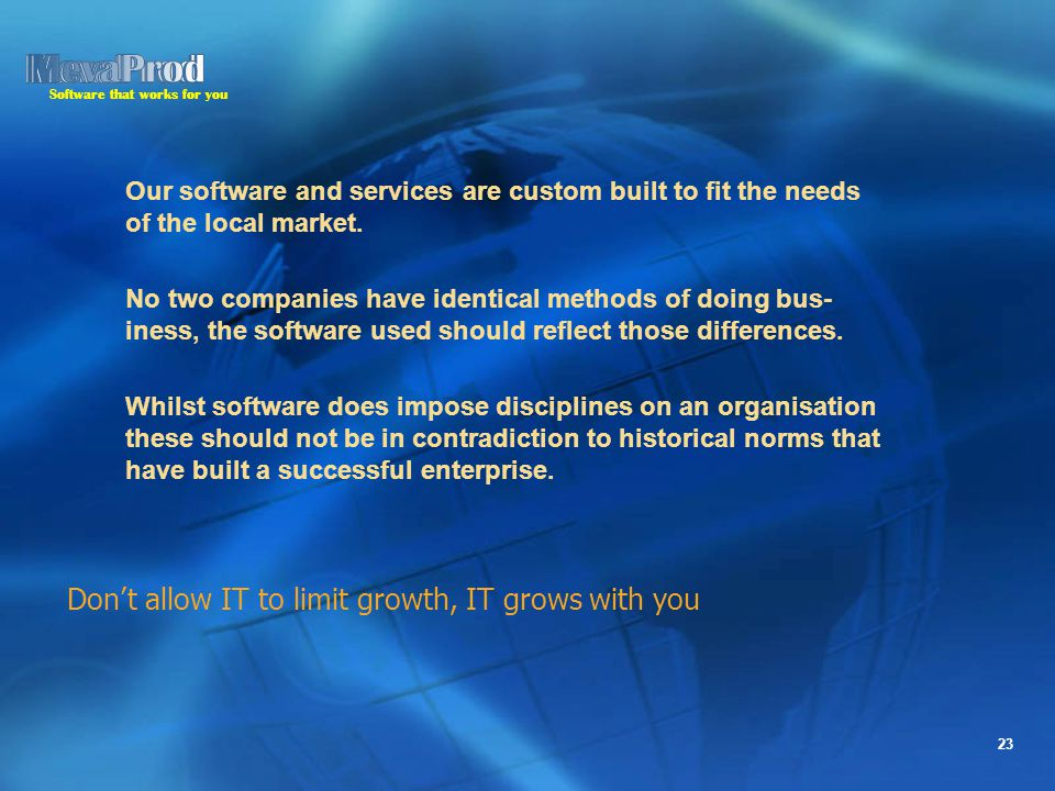 Software that works for you 23 Our software and services are custom built to fit the needs of the local market.