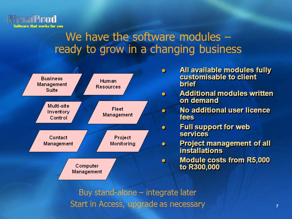 Software that works for you 7 We have the software modules – ready to grow in a changing business All available modules fully customisable to client brief Additional modules written on demand No additional user licence fees Full support for web services Project management of all installations Module costs from R5,000 to R300,000 All available modules fully customisable to client brief Additional modules written on demand No additional user licence fees Full support for web services Project management of all installations Module costs from R5,000 to R300,000 Buy stand-alone – integrate later Start in Access, upgrade as necessary