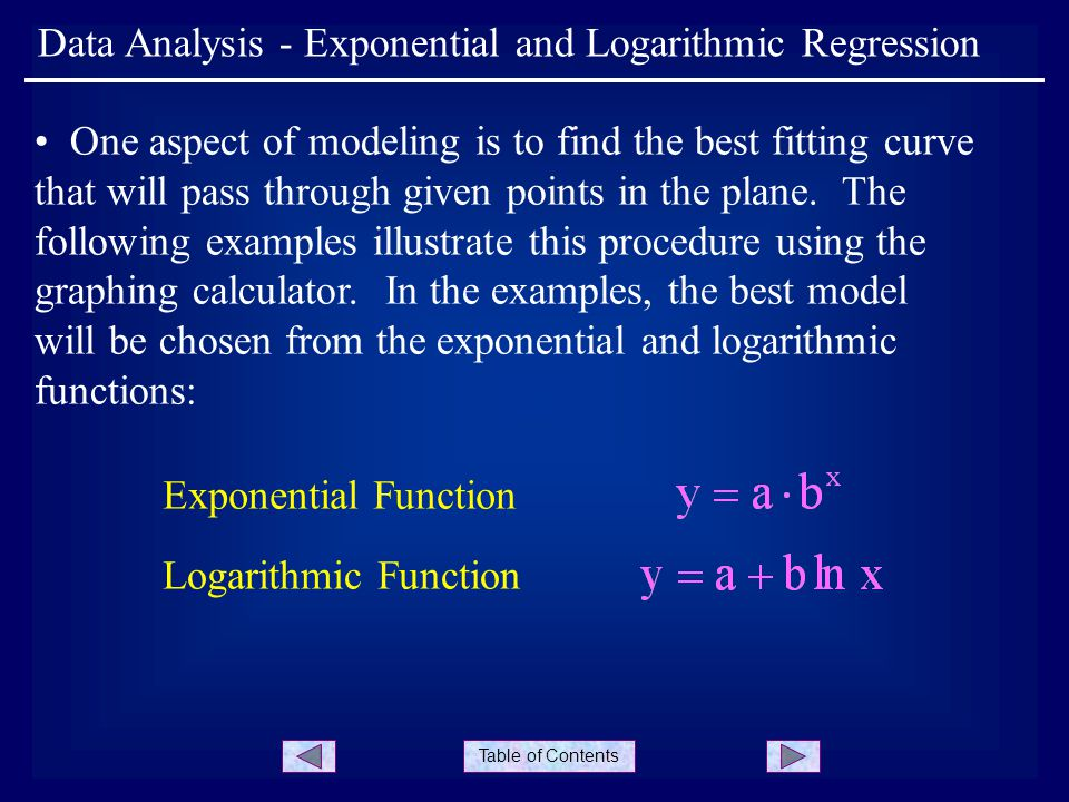 Table of Contents Data Analysis - Exponential and Logarithmic Regression One aspect of modeling is to find the best fitting curve that will pass through given points in the plane.