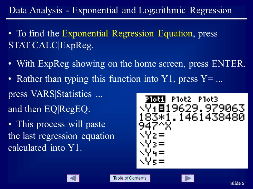 Table of Contents Slide 6 Data Analysis - Exponential and Logarithmic Regression To find the Exponential Regression Equation, press STAT|CALC|ExpReg.