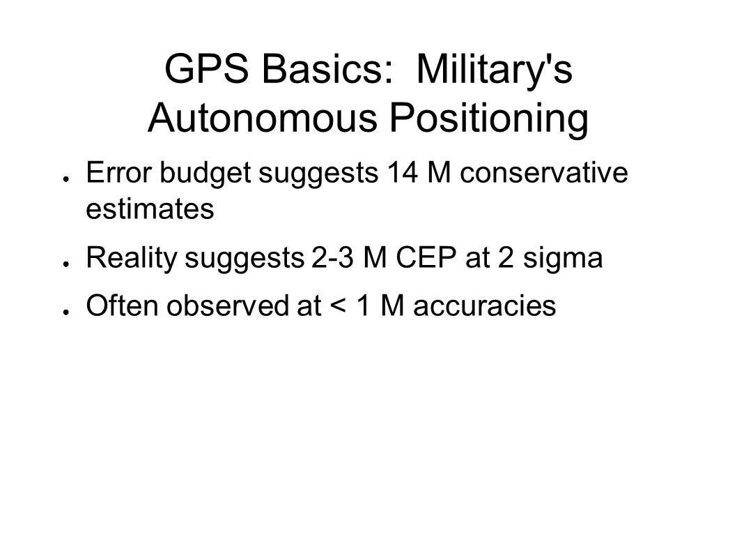 GPS Basics: Military s Autonomous Positioning ● Error budget suggests 14 M conservative estimates ● Reality suggests 2-3 M CEP at 2 sigma ● Often observed at < 1 M accuracies