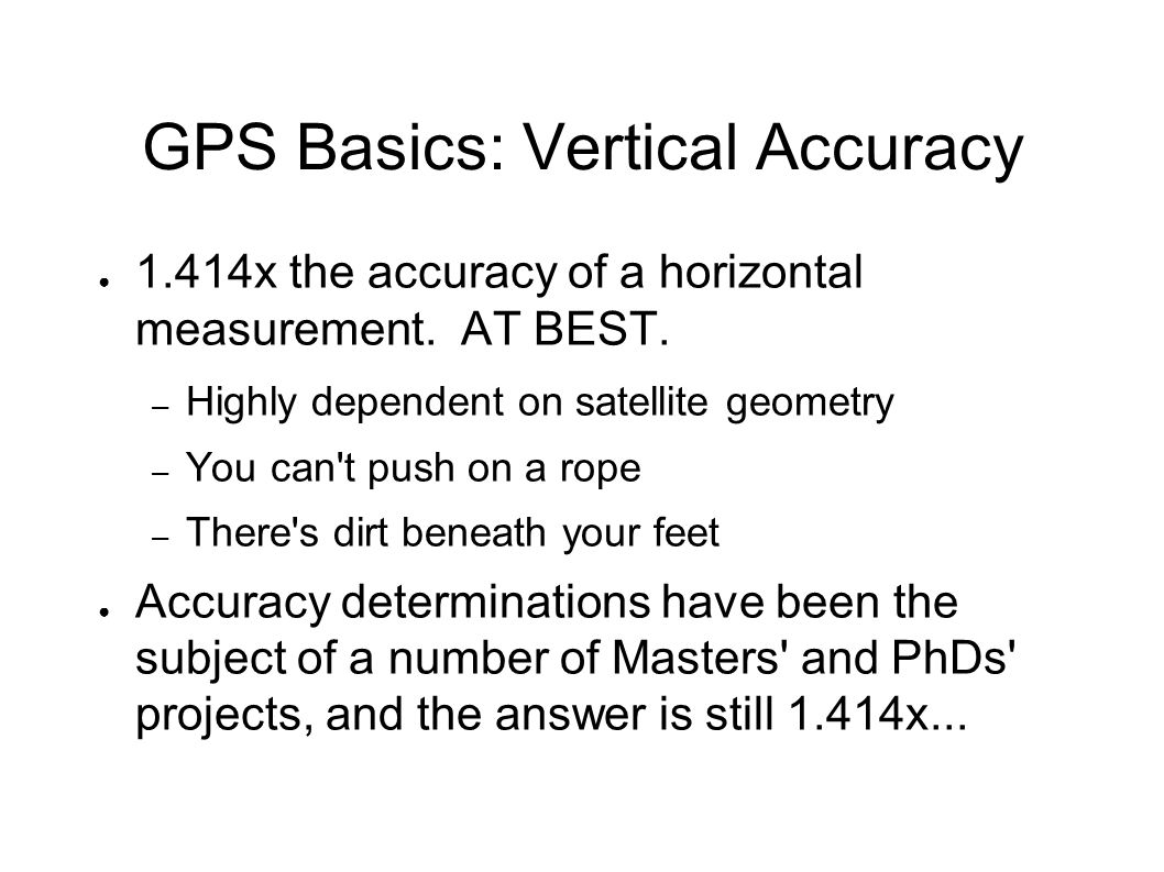 GPS Basics: Vertical Accuracy ● 1.414x the accuracy of a horizontal measurement.