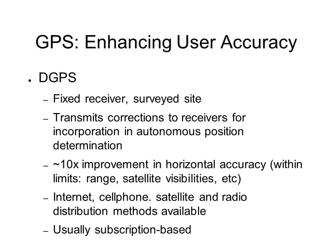 GPS: Enhancing User Accuracy ● DGPS – Fixed receiver, surveyed site – Transmits corrections to receivers for incorporation in autonomous position determination – ~10x improvement in horizontal accuracy (within limits: range, satellite visibilities, etc) – Internet, cellphone.