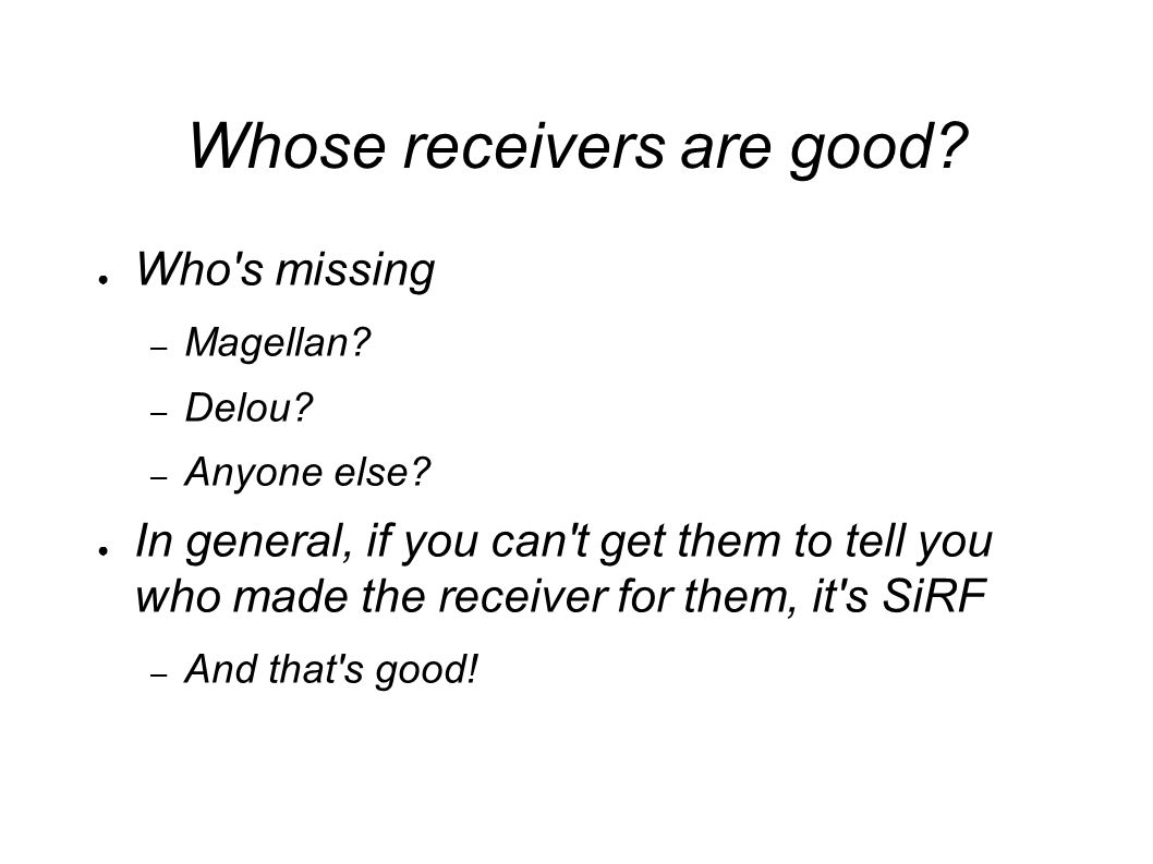 Whose receivers are good. ● Who s missing – Magellan.