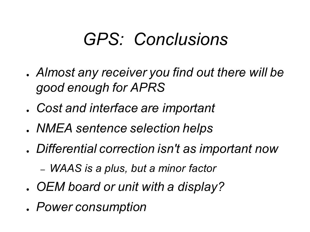 GPS: Conclusions ● Almost any receiver you find out there will be good enough for APRS ● Cost and interface are important ● NMEA sentence selection helps ● Differential correction isn t as important now – WAAS is a plus, but a minor factor ● OEM board or unit with a display.