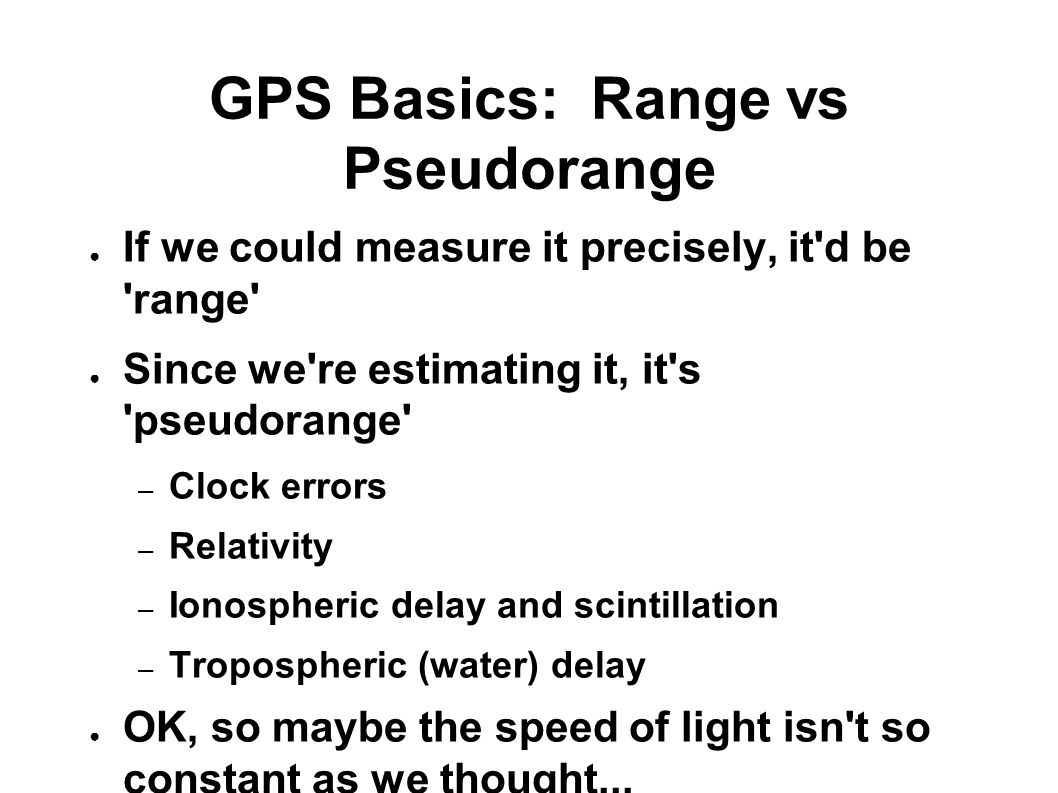 GPS Basics: Range vs Pseudorange ● If we could measure it precisely, it d be range ● Since we re estimating it, it s pseudorange – Clock errors – Relativity – Ionospheric delay and scintillation – Tropospheric (water) delay ● OK, so maybe the speed of light isn t so constant as we thought...