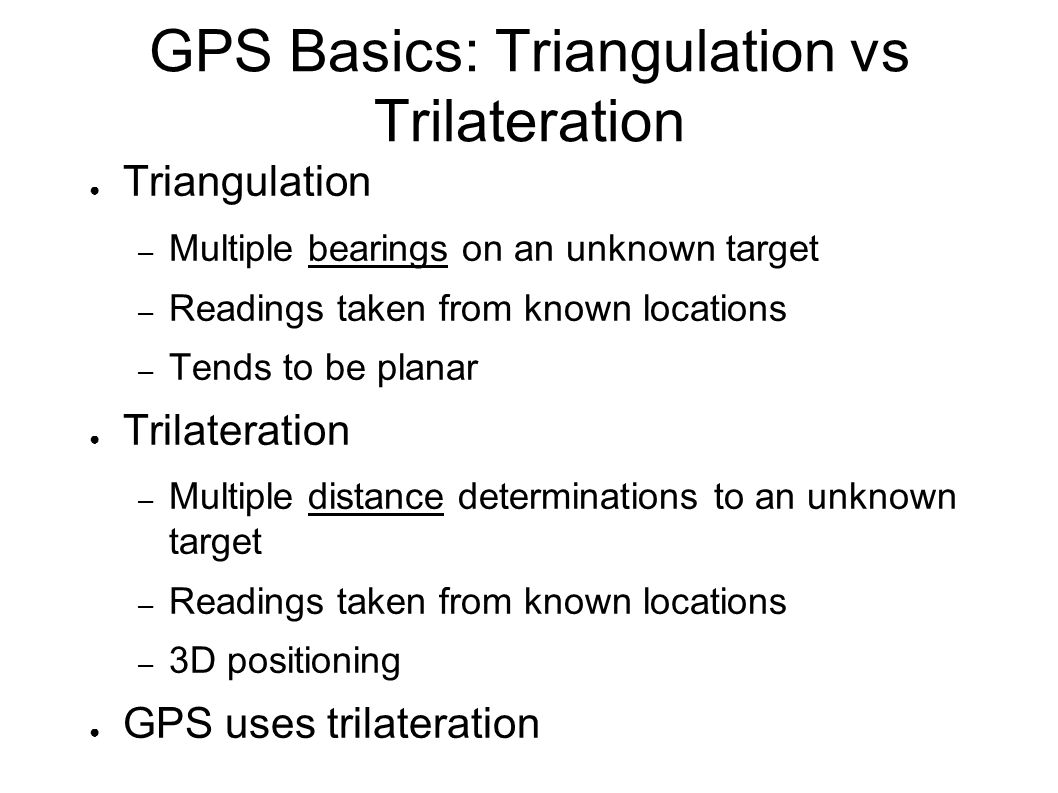 GPS Basics: Triangulation vs Trilateration ● Triangulation – Multiple bearings on an unknown target – Readings taken from known locations – Tends to be planar ● Trilateration – Multiple distance determinations to an unknown target – Readings taken from known locations – 3D positioning ● GPS uses trilateration