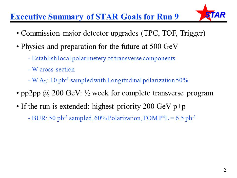 STAR Executive Summary of STAR Goals for Run 9 Commission major detector upgrades (TPC, TOF, Trigger) Physics and preparation for the future at 500 Ge