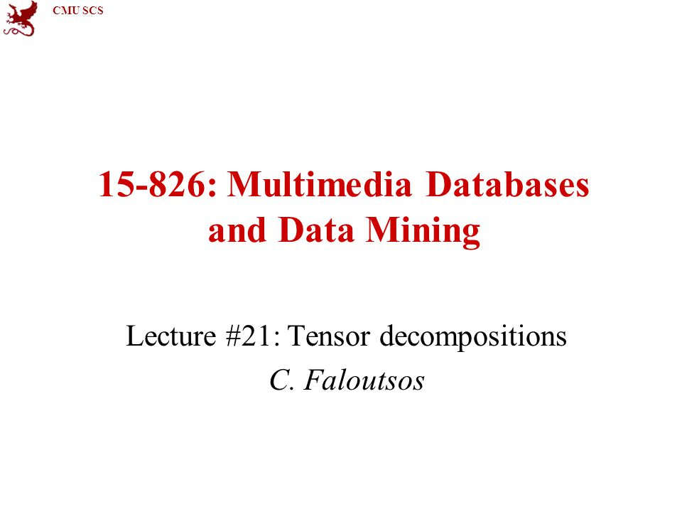 CMU SCS 15-826: Multimedia Databases and Data Mining Lecture #21: Tensor decompositions C.