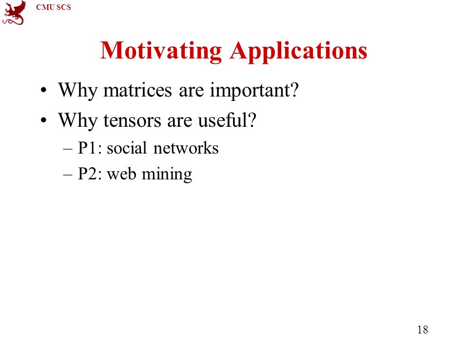 CMU SCS 18 Motivating Applications Why matrices are important.