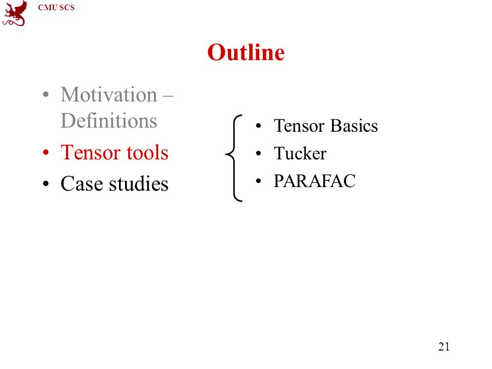 CMU SCS 21 Outline Motivation – Definitions Tensor tools Case studies Tensor Basics Tucker PARAFAC